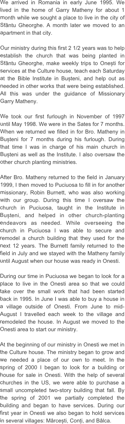 We arrived in Romania in early June 1995. We lived in the home of Garry Matheny for about 1 month while we sought a place to live in the city of Sfântu Gheorghe. A month later we moved to an apartment in that city.